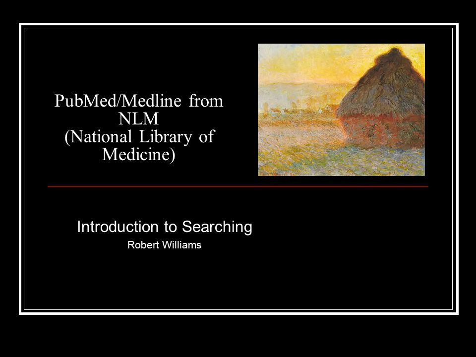 PubMed/Medline from NLM (National Library of Medicine) Introduction to Searching Robert Williams