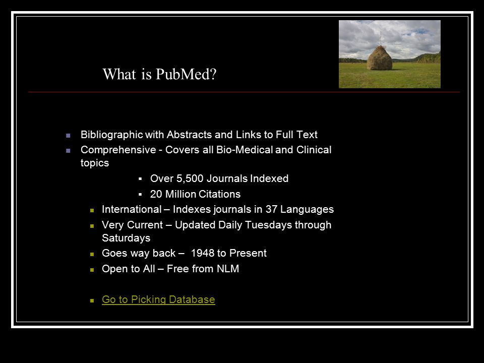 What is PubMed? Bibliographic with Abstracts and Links to Full Text Comprehensive - Covers all Bio-Medical and Clinical topics  Over 5,500 Journals I