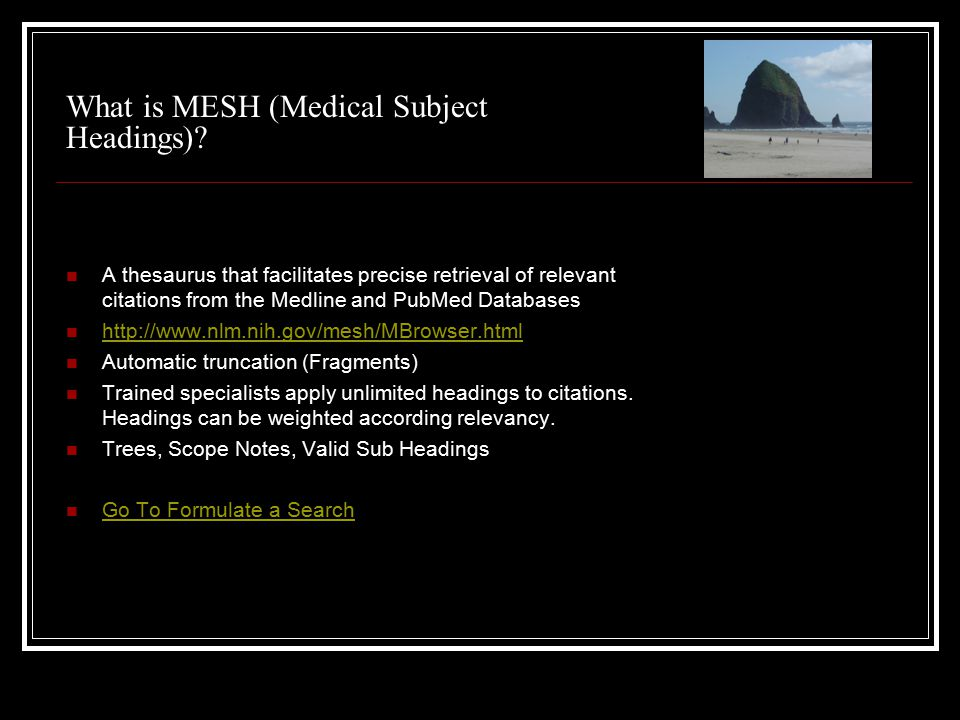 What is MESH (Medical Subject Headings)? A thesaurus that facilitates precise retrieval of relevant citations from the Medline and PubMed Databases ht