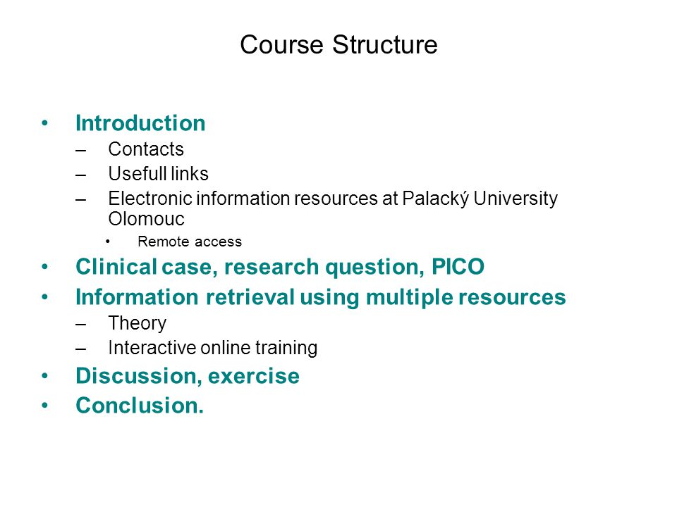 Course Structure Introduction –Contacts –Usefull links –Electronic information resources at Palacký University Olomouc Remote access Clinical case, research question, PICO Information retrieval using multiple resources –Theory –Interactive online training Discussion, exercise Conclusion.