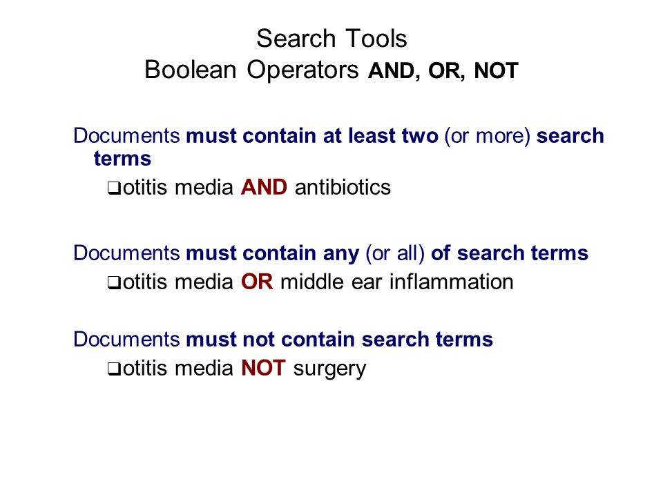 Search Tools Boolean Operators AND, OR, NOT Documents must contain at least two (or more) search terms  otitis media AND antibiotics Documents must contain any (or all) of search terms  otitis media OR middle ear inflammation Documents must not contain search terms  otitis media NOT surgery