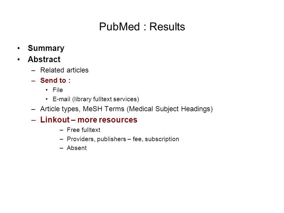 PubMed : Results Summary Abstract –Related articles –Send to : File E-mail (library fulltext services) –Article types, MeSH Terms (Medical Subject Headings) –Linkout – more resources –Free fulltext –Providers, publishers – fee, subscription –Absent
