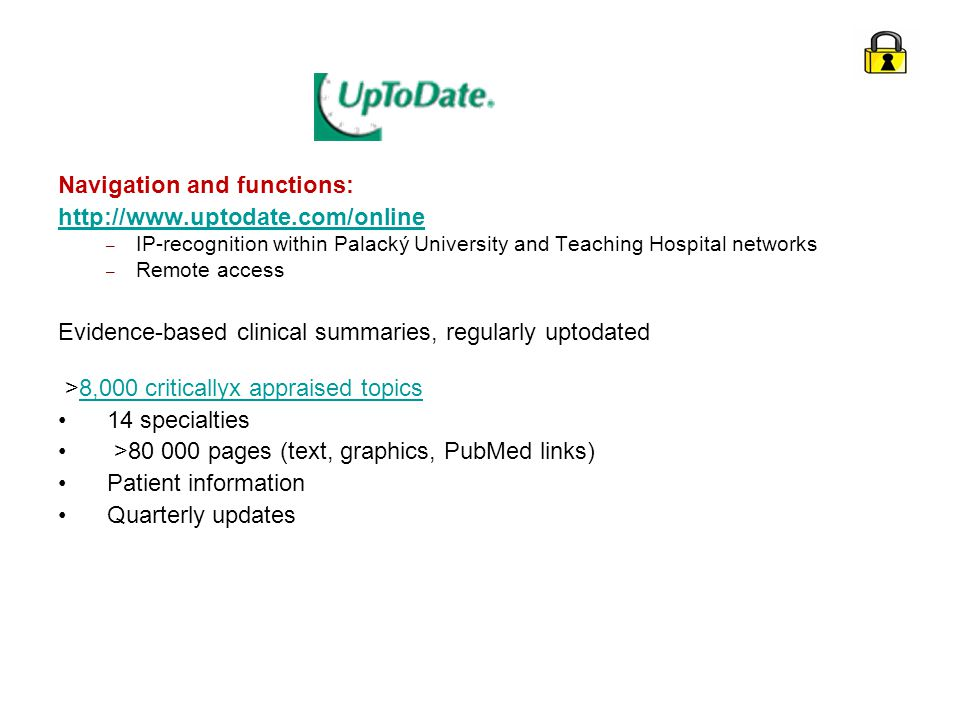 Navigation and functions: http://www.uptodate.com/online – IP-recognition within Palacký University and Teaching Hospital networks – Remote access Evidence-based clinical summaries, regularly uptodated >8,000 criticallyx appraised topics8,000 criticallyx appraised topics 14 specialties >80 000 pages (text, graphics, PubMed links) Patient information Quarterly updates
