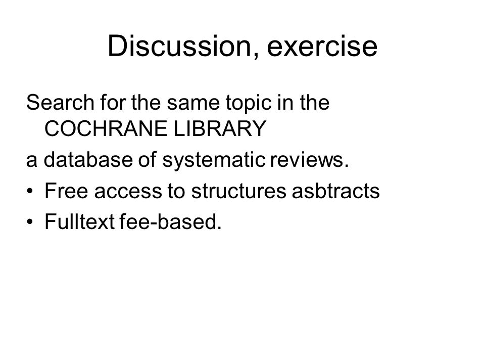 Discussion, exercise Search for the same topic in the COCHRANE LIBRARY a database of systematic reviews. Free access to structures asbtracts Fulltext