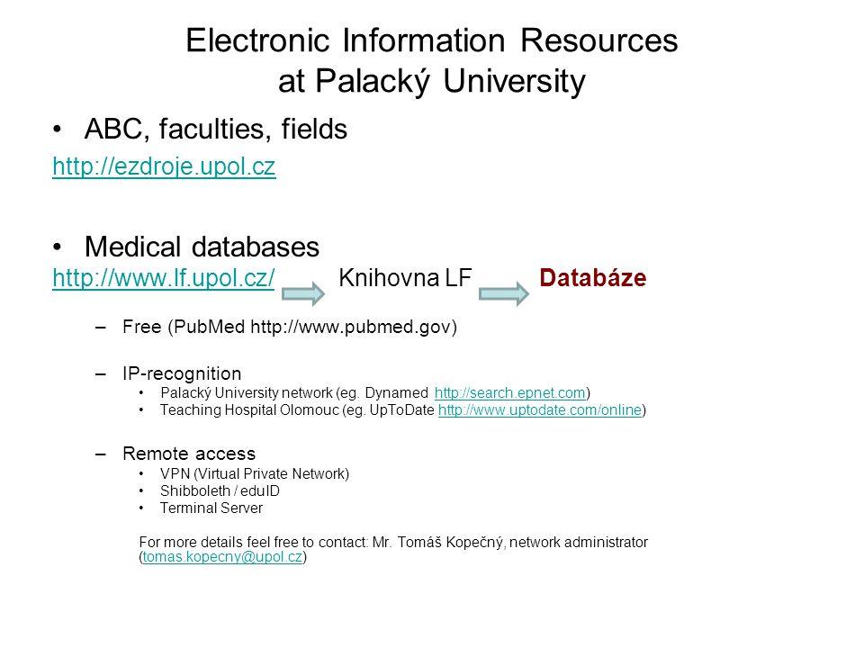 Electronic Information Resources at Palacký University ABC, faculties, fields http://ezdroje.upol.cz Medical databases http://www.lf.upol.cz/http://www.lf.upol.cz/ Knihovna LF Databáze –Free (PubMed http://www.pubmed.gov) –IP-recognition Palacký University network (eg.