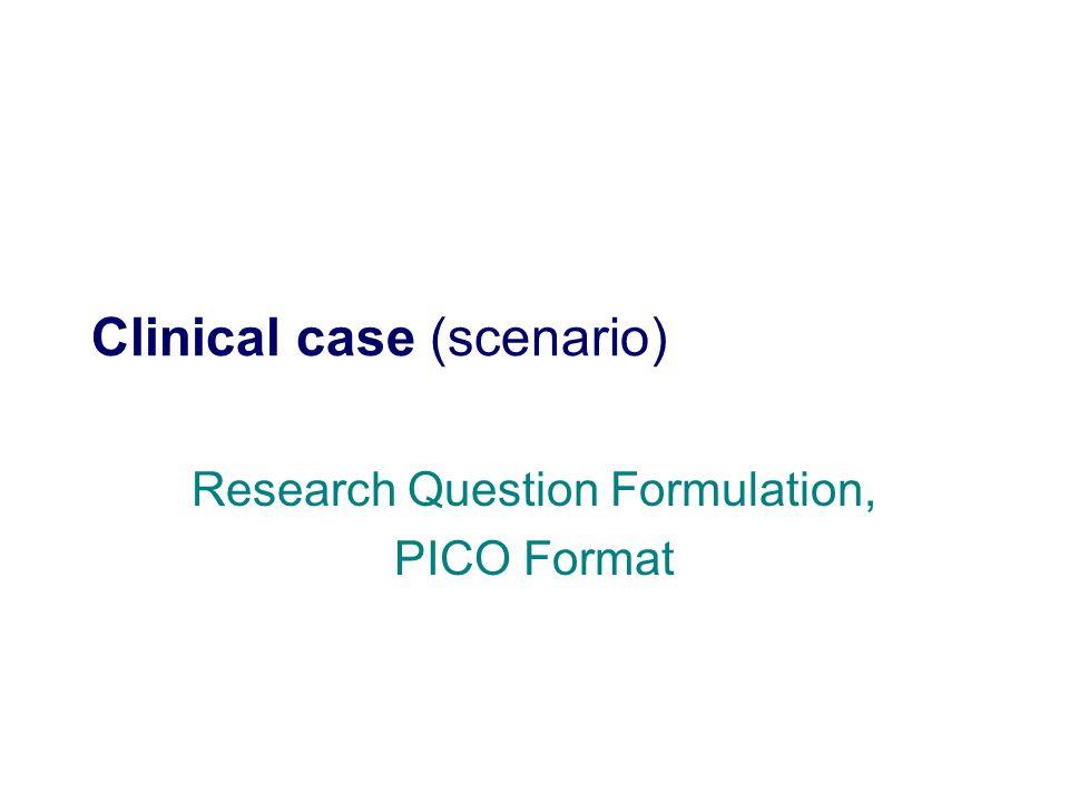 Clinical case (scenario) Research Question Formulation, PICO Format