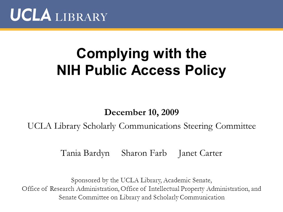 Complying with the NIH Public Access Policy December 10, 2009 UCLA Library Scholarly Communications Steering Committee Tania Bardyn Sharon Farb Janet Carter Sponsored by the UCLA Library, Academic Senate, Office of Research Administration, Office of Intellectual Property Administration, and Senate Committee on Library and Scholarly Communication