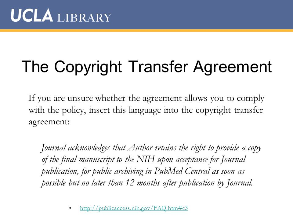 The Copyright Transfer Agreement If you are unsure whether the agreement allows you to comply with the policy, insert this language into the copyright transfer agreement: Journal acknowledges that Author retains the right to provide a copy of the final manuscript to the NIH upon acceptance for Journal publication, for public archiving in PubMed Central as soon as possible but no later than 12 months after publication by Journal.