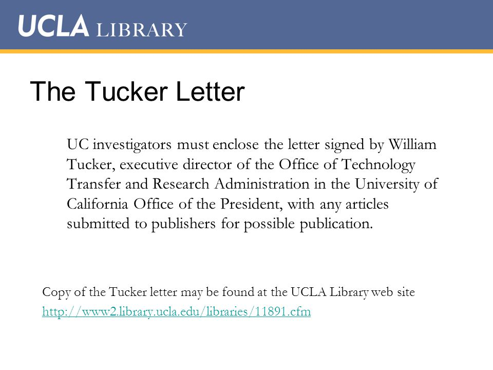 The Tucker Letter UC investigators must enclose the letter signed by William Tucker, executive director of the Office of Technology Transfer and Research Administration in the University of California Office of the President, with any articles submitted to publishers for possible publication.