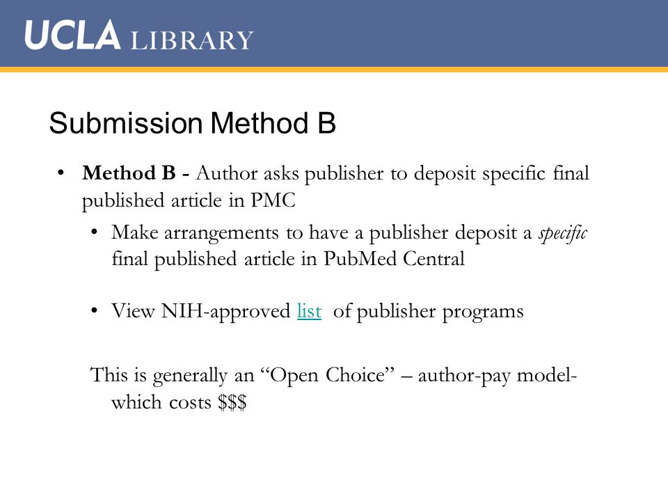Submission Method B Method B - Author asks publisher to deposit specific final published article in PMC Make arrangements to have a publisher deposit a specific final published article in PubMed Central View NIH-approved list of publisher programslist This is generally an Open Choice – author-pay model- which costs $$$
