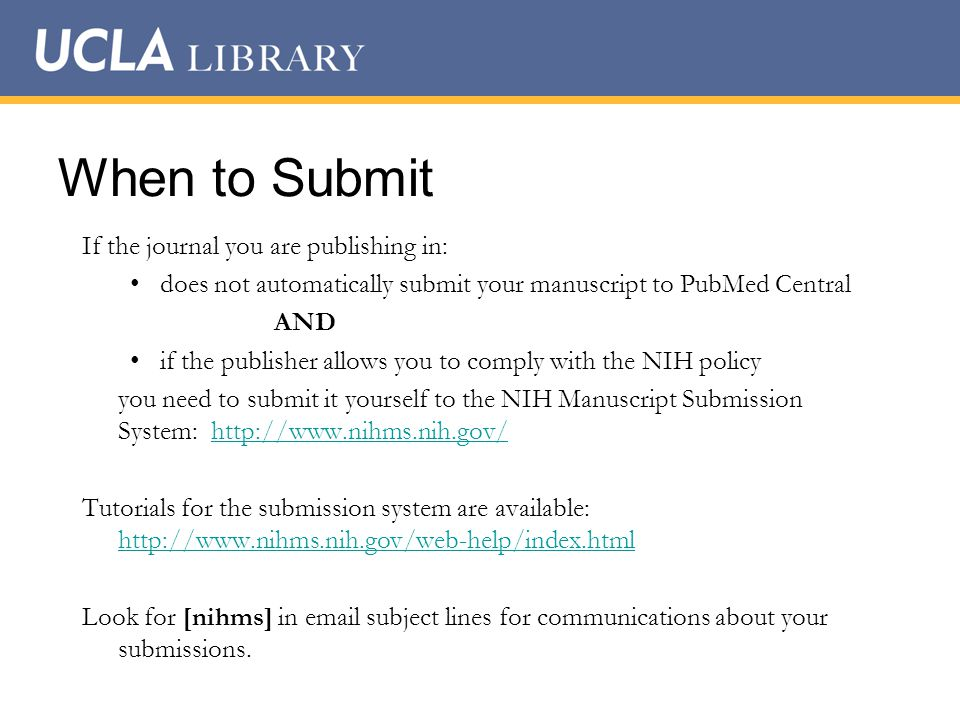 When to Submit If the journal you are publishing in:d does not automatically submit your manuscript to PubMed Central AND if the publisher allows you to comply with the NIH policy you need to submit it yourself to the NIH Manuscript Submission System: http://www.nihms.nih.gov/http://www.nihms.nih.gov/ Tutorials for the submission system are available: http://www.nihms.nih.gov/web-help/index.html http://www.nihms.nih.gov/web-help/index.html Look for [nihms] in email subject lines for communications about your submissions.