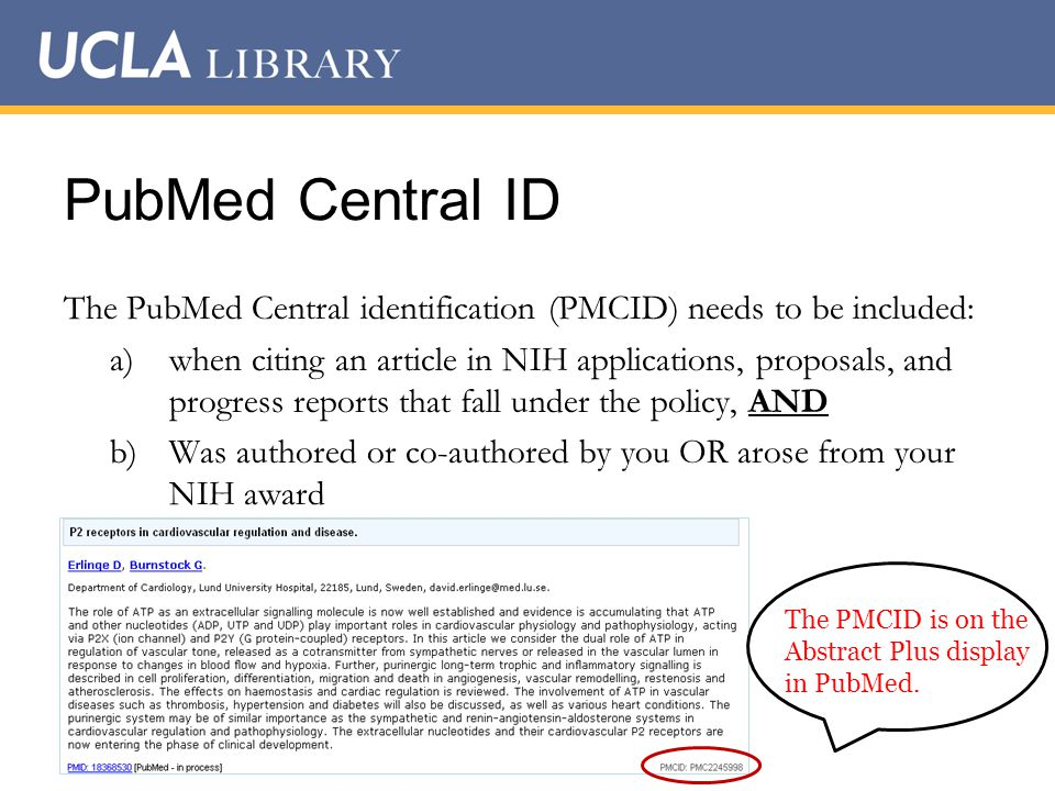 PubMed Central ID The PubMed Central identification (PMCID) needs to be included: a)when citing an article in NIH applications, proposals, and progress reports that fall under the policy, AND b)Was authored or co-authored by you OR arose from your NIH award The PMCID is on the Abstract Plus display in PubMed.