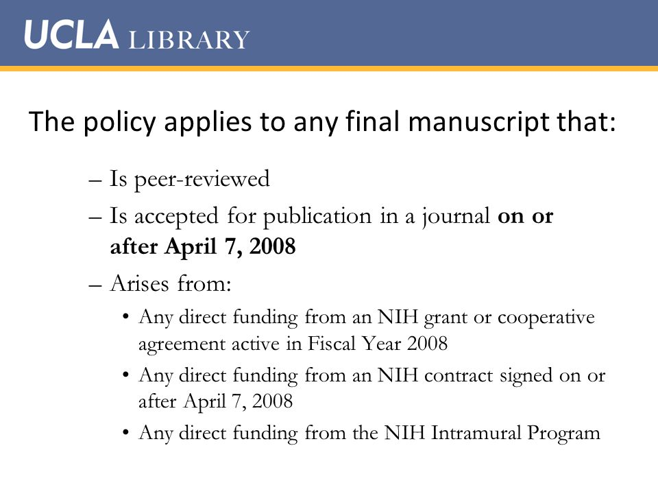 The policy applies to any final manuscript that: –Is peer-reviewed –Is accepted for publication in a journal on or after April 7, 2008 –Arises from: Any direct funding from an NIH grant or cooperative agreement active in Fiscal Year 2008 Any direct funding from an NIH contract signed on or after April 7, 2008 Any direct funding from the NIH Intramural Program