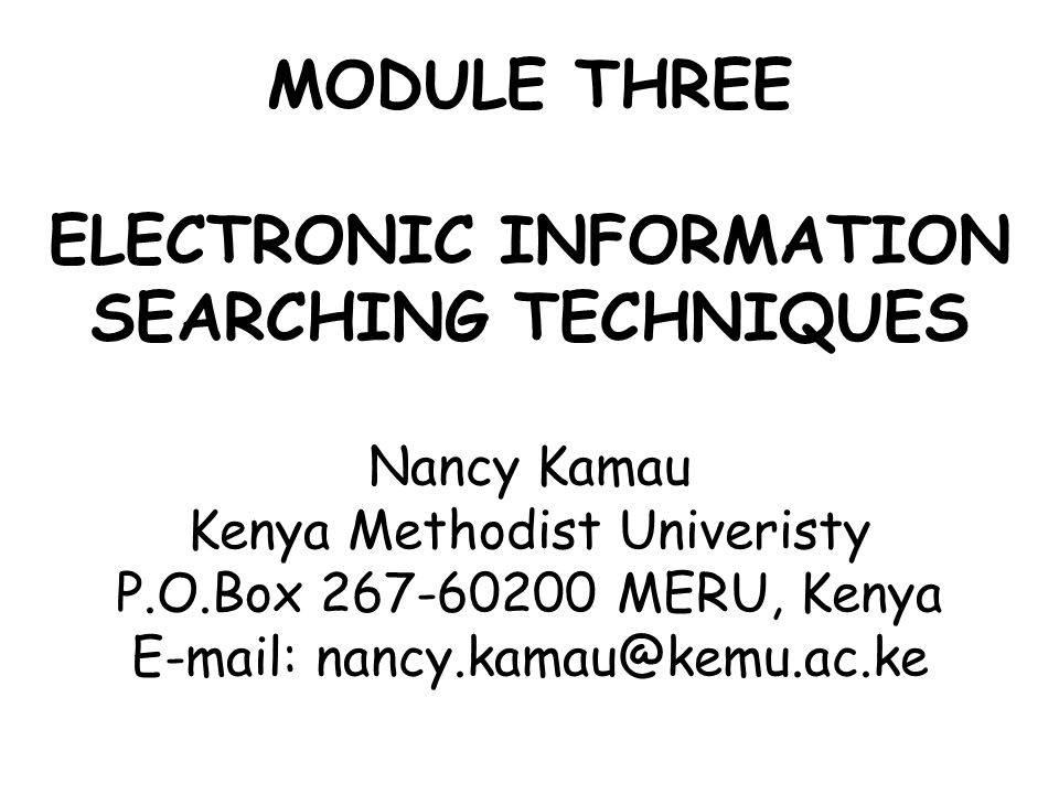 MODULE THREE ELECTRONIC INFORMATION SEARCHING TECHNIQUES Nancy Kamau Kenya Methodist Univeristy P.O.Box 267-60200 MERU, Kenya E-mail: nancy.kamau@kemu.ac.ke