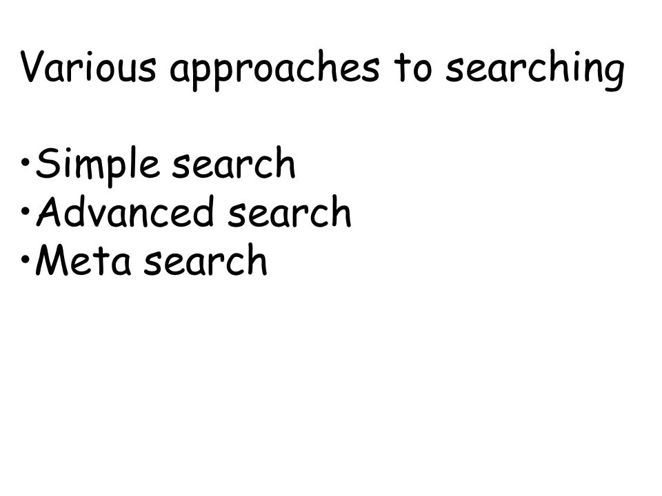 Various approaches to searching Simple search Advanced search Meta search