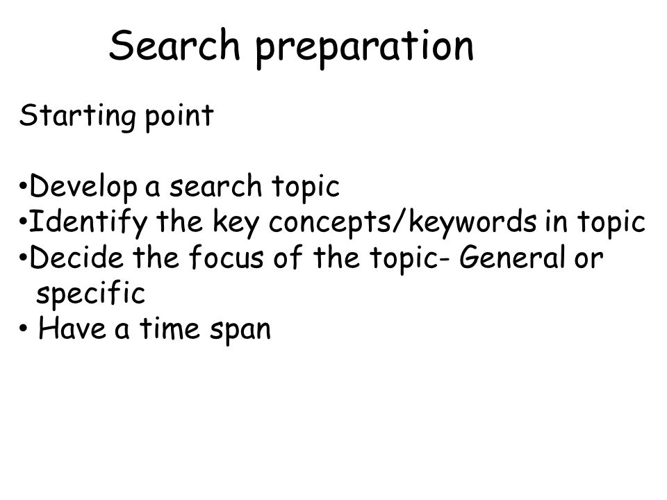 Search preparation Starting point Develop a search topic Identify the key concepts/keywords in topic Decide the focus of the topic- General or specific Have a time span
