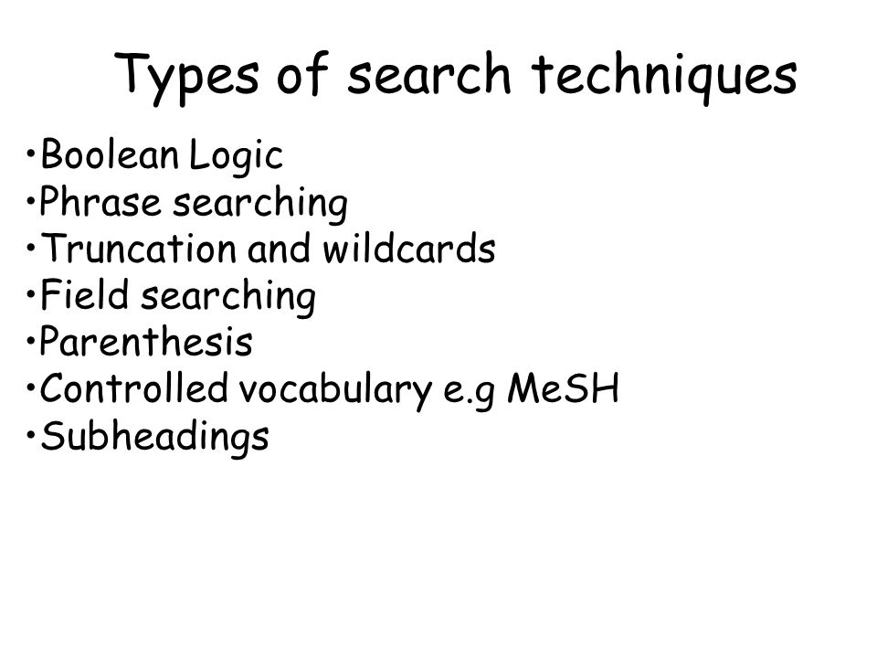 Types of search techniques Boolean Logic Phrase searching Truncation and wildcards Field searching Parenthesis Controlled vocabulary e.g MeSH Subheadings