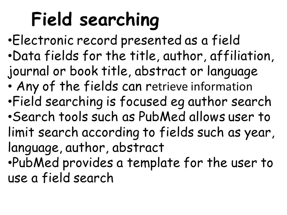 Field searching Electronic record presented as a field Data fields for the title, author, affiliation, journal or book title, abstract or language Any of the fields can r etrieve information Field searching is focused eg author search Search tools such as PubMed allows user to limit search according to fields such as year, language, author, abstract PubMed provides a template for the user to use a field search