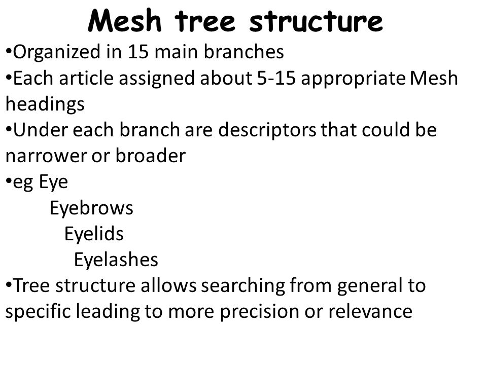 Mesh tree structure Organized in 15 main branches Each article assigned about 5-15 appropriate Mesh headings Under each branch are descriptors that could be narrower or broader eg Eye Eyebrows Eyelids Eyelashes Tree structure allows searching from general to specific leading to more precision or relevance