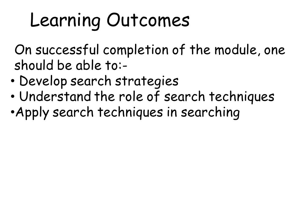 On successful completion of the module, one should be able to:- Develop search strategies Understand the role of search techniques Apply search techniques in searching Learning Outcomes