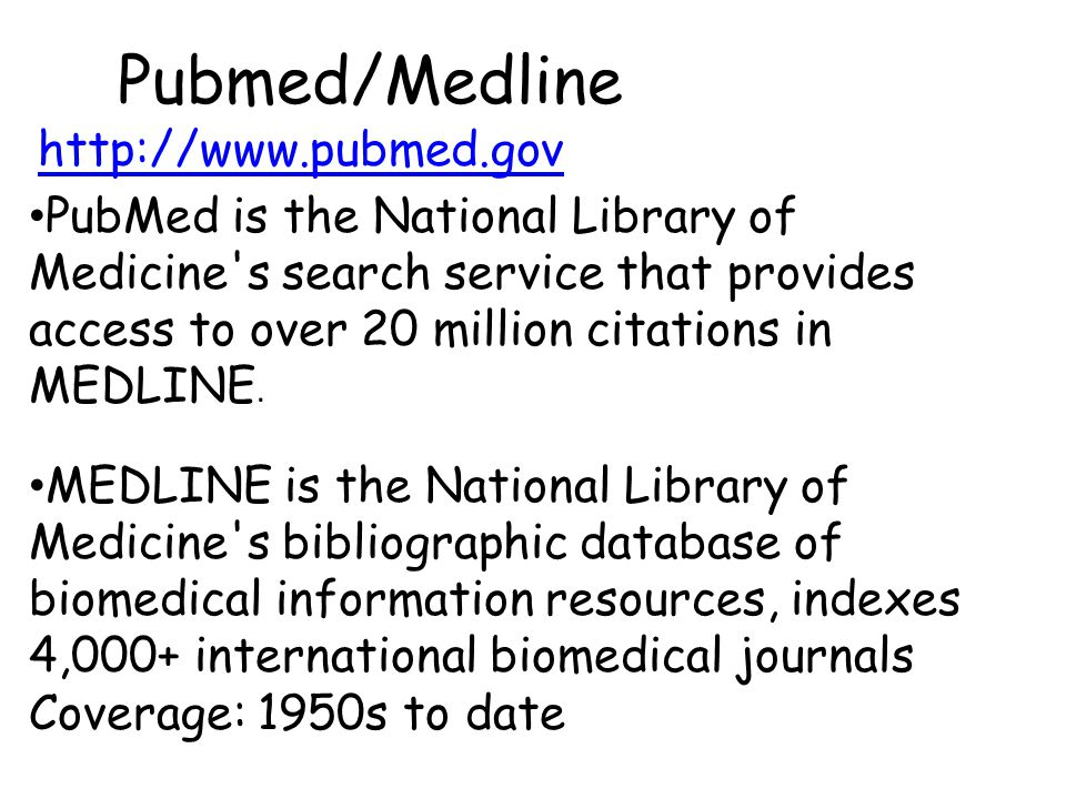 Pubmed/Medline PubMed is the National Library of Medicine s search service that provides access to over 20 million citations in MEDLINE.