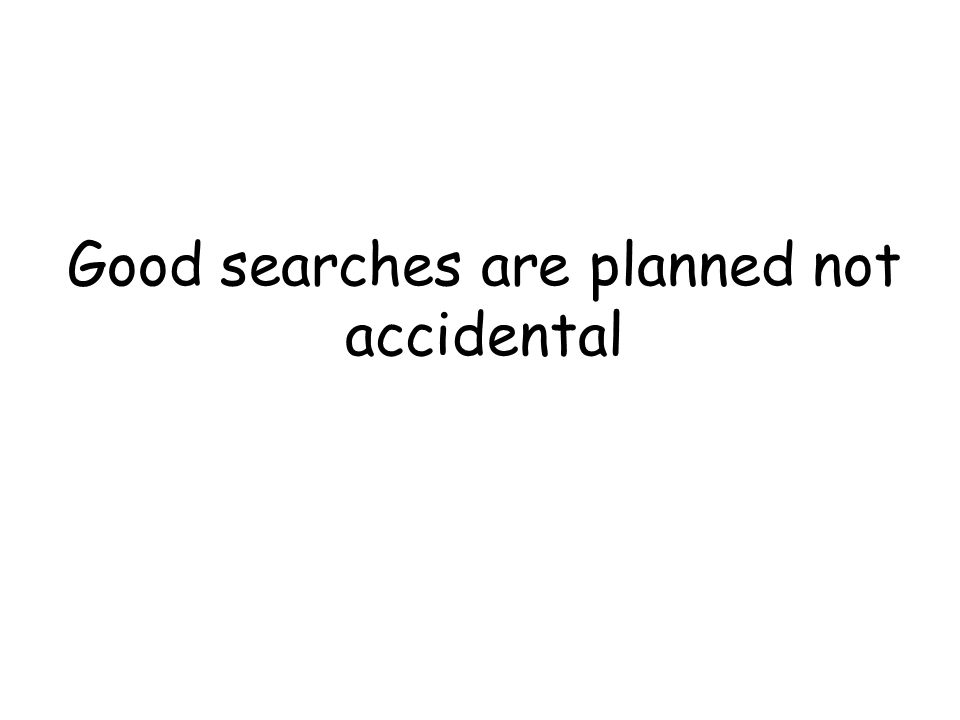 Good searches are planned not accidental