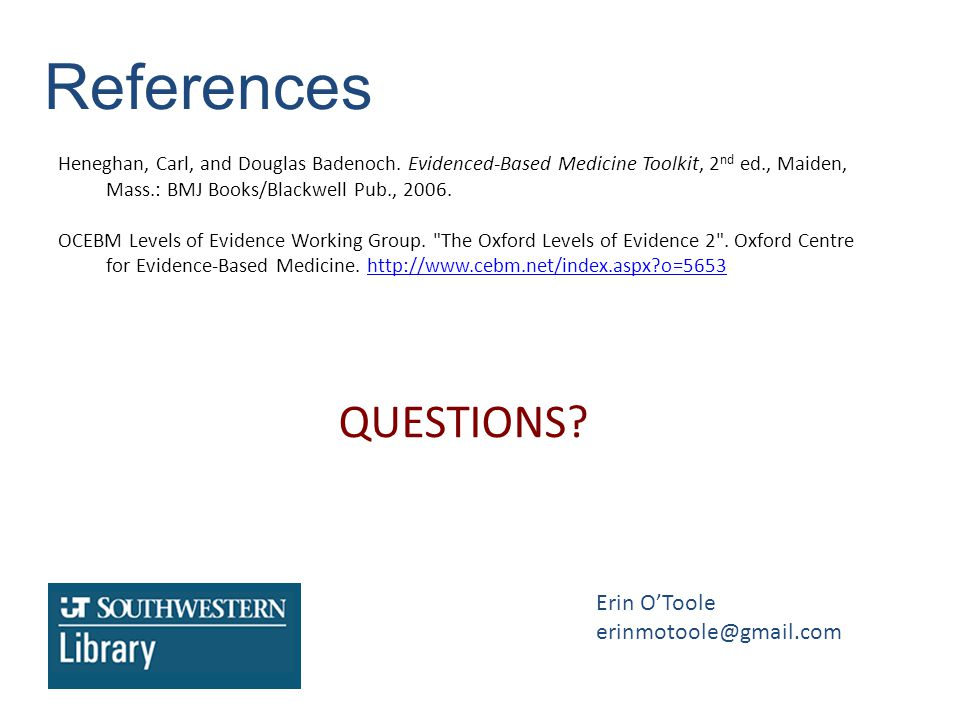References Heneghan, Carl, and Douglas Badenoch. Evidenced-Based Medicine Toolkit, 2 nd ed., Maiden, Mass.: BMJ Books/Blackwell Pub., 2006. OCEBM Leve
