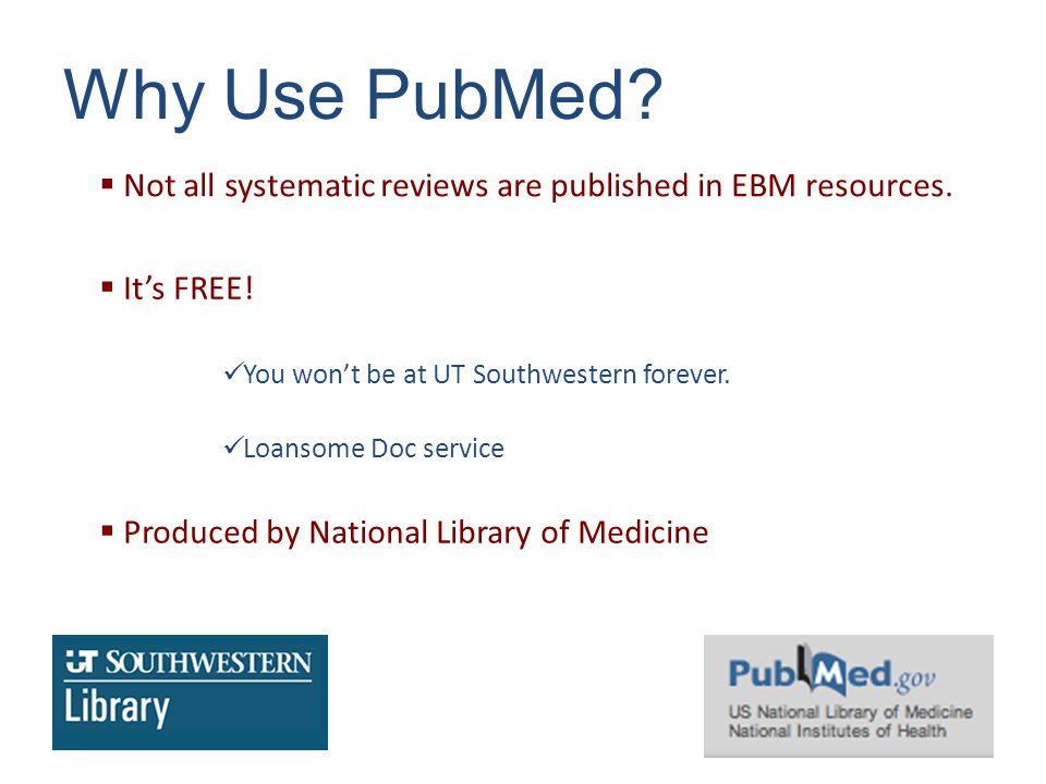 Why Use PubMed.  Not all systematic reviews are published in EBM resources.