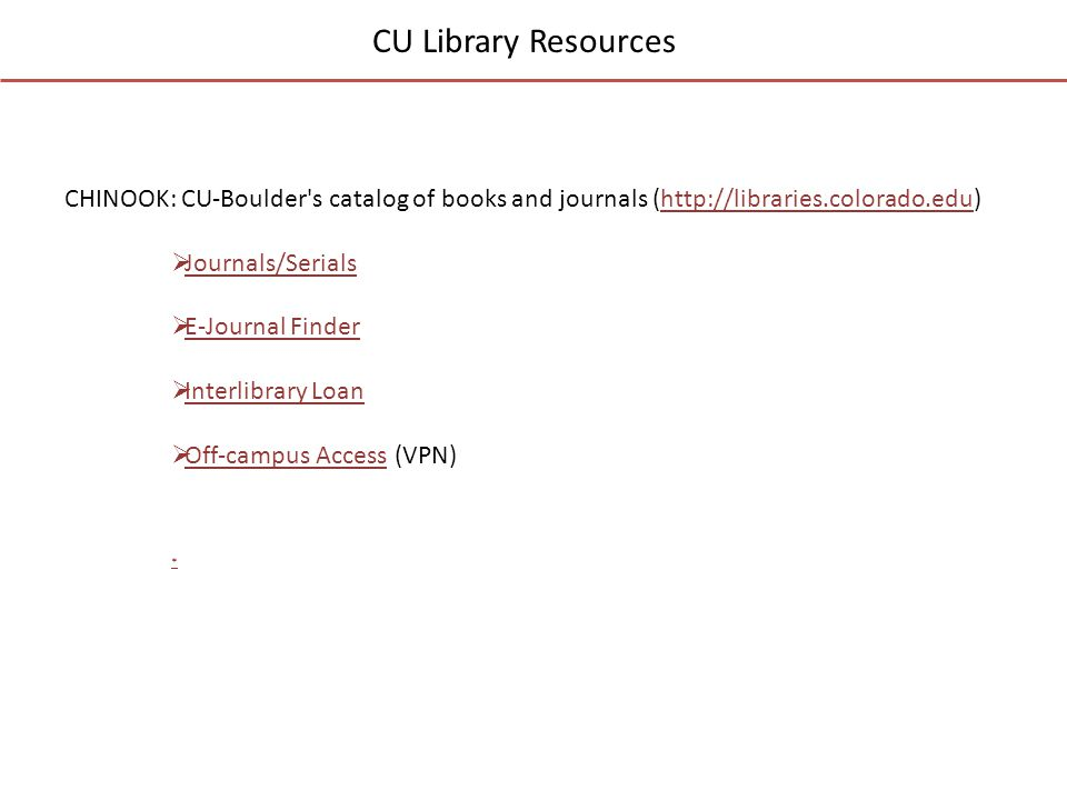 CU Library Resources CHINOOK: CU-Boulder s catalog of books and journals (http://libraries.colorado.edu)http://libraries.colorado.edu  Journals/Serials Journals/Serials  E-Journal Finder E-Journal Finder  Interlibrary Loan Interlibrary Loan  Off-campus Access (VPN) Off-campus Access *