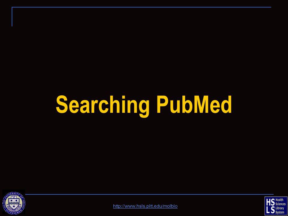 Searching PubMed http://www.hsls.pitt.edu/molbio