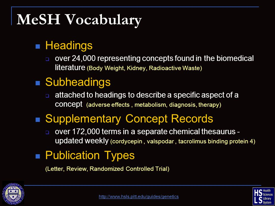 MeSH Vocabulary Headings  over 24,000 representing concepts found in the biomedical literature (Body Weight, Kidney, Radioactive Waste) Subheadings  attached to headings to describe a specific aspect of a concept (adverse effects, metabolism, diagnosis, therapy) Supplementary Concept Records  over 172,000 terms in a separate chemical thesaurus - updated weekly (cordycepin, valspodar, tacrolimus binding protein 4) Publication Types (Letter, Review, Randomized Controlled Trial) http://www.hsls.pitt.edu/guides/genetics
