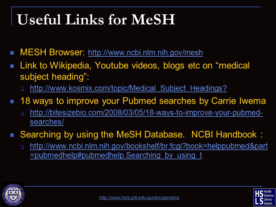 Useful Links for MeSH MESH Browser: http://www.ncbi.nlm.nih.gov/mesh http://www.ncbi.nlm.nih.gov/mesh Link to Wikipedia, Youtube videos, blogs etc on medical subject heading :  http://www.kosmix.com/topic/Medical_Subject_Headings.