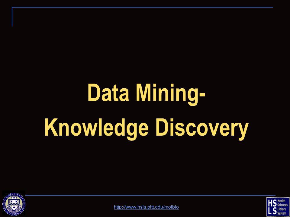 Data Mining- Knowledge Discovery http://www.hsls.pitt.edu/molbio