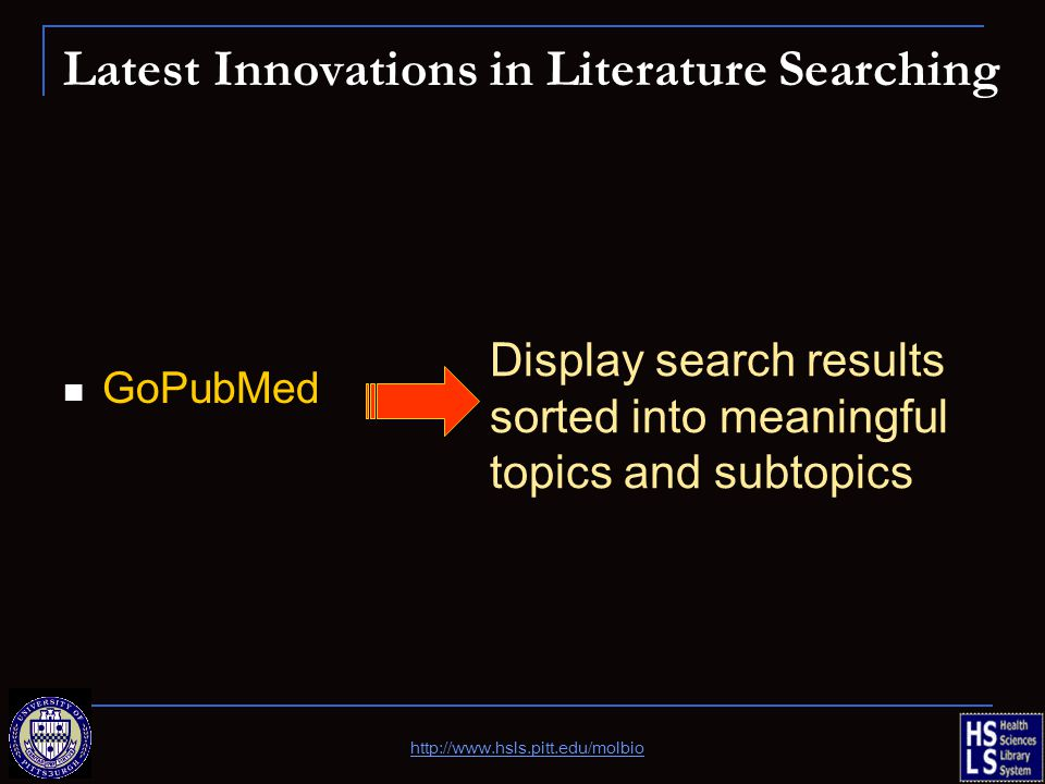 Latest Innovations in Literature Searching GoPubMed Display search results sorted into meaningful topics and subtopics http://www.hsls.pitt.edu/molbio