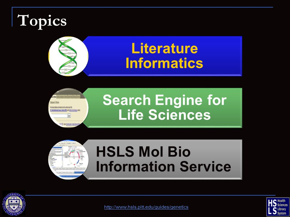 Topics Literature Informatics Search Engine for Life Sciences HSLS Mol Bio Information Service http://www.hsls.pitt.edu/guides/genetics