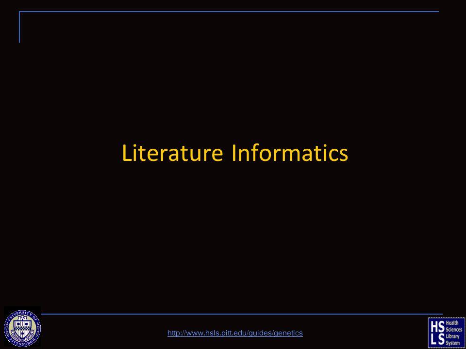 Literature Informatics http://www.hsls.pitt.edu/guides/genetics