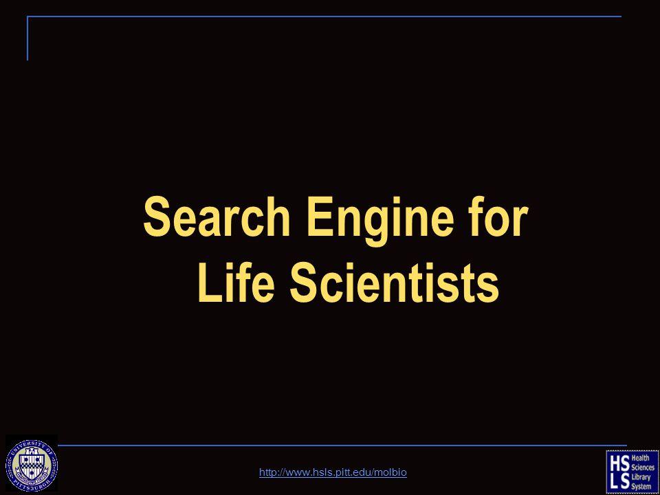 Search Engine for Life Scientists http://www.hsls.pitt.edu/molbio