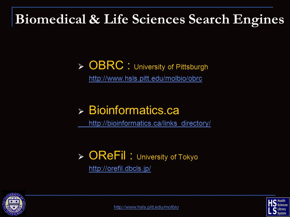 Biomedical & Life Sciences Search Engines  OBRC : University of Pittsburgh http://www.hsls.pitt.edu/molbio/obrc  Bioinformatics.ca http://bioinformatics.ca/links_directory/  OReFil : University of Tokyo http://orefil.dbcls.jp/ http://www.hsls.pitt.edu/molbio