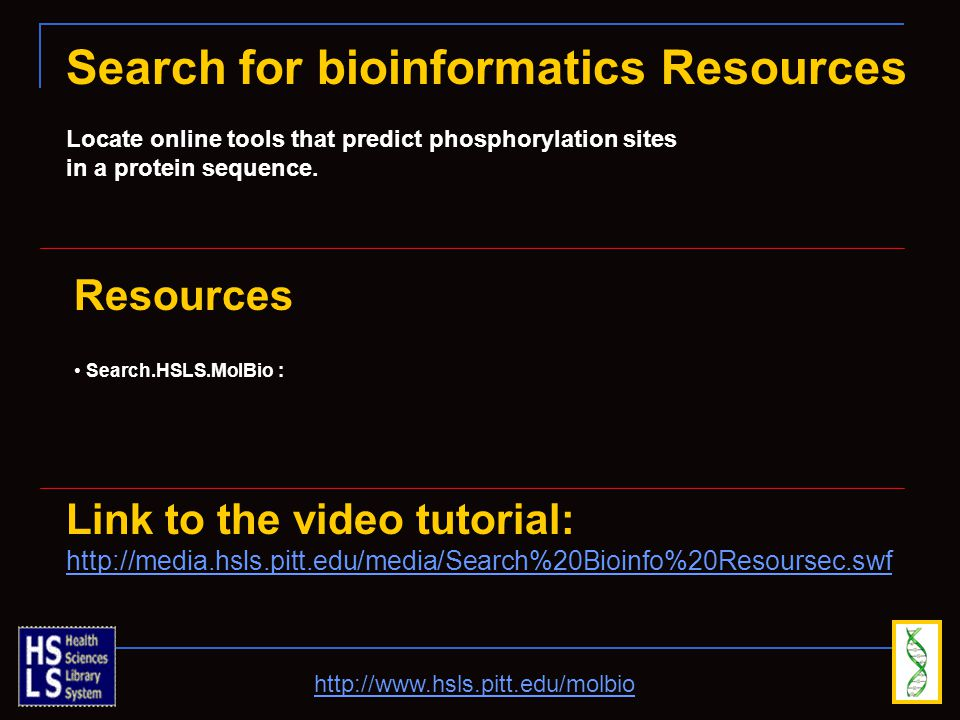 http://www.hsls.pitt.edu/molbio Search for bioinformatics Resources Locate online tools that predict phosphorylation sites in a protein sequence.