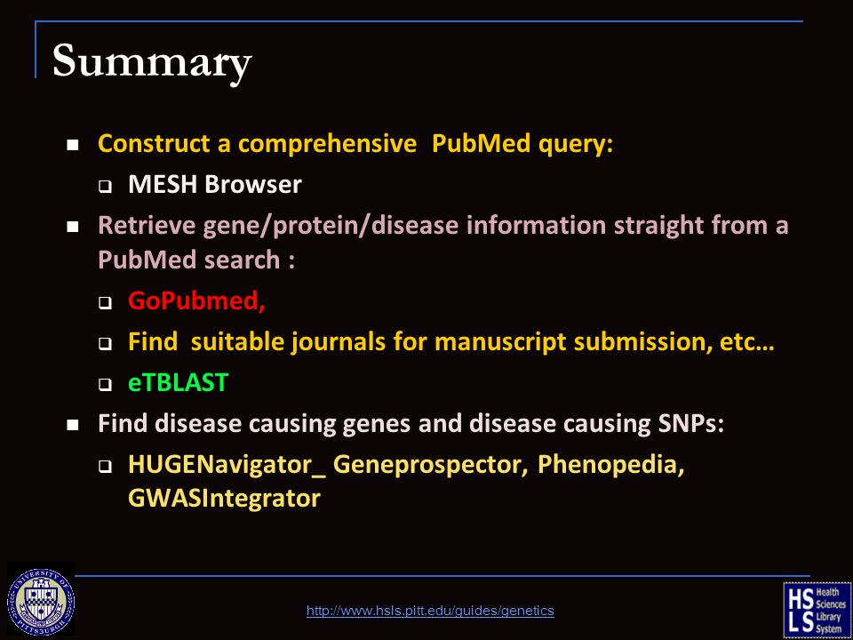 Summary Construct a comprehensive PubMed query:  MESH Browser Retrieve gene/protein/disease information straight from a PubMed search :  GoPubmed,  Find suitable journals for manuscript submission, etc…  eTBLAST Find disease causing genes and disease causing SNPs:  HUGENavigator_ Geneprospector, Phenopedia, GWASIntegrator http://www.hsls.pitt.edu/guides/genetics