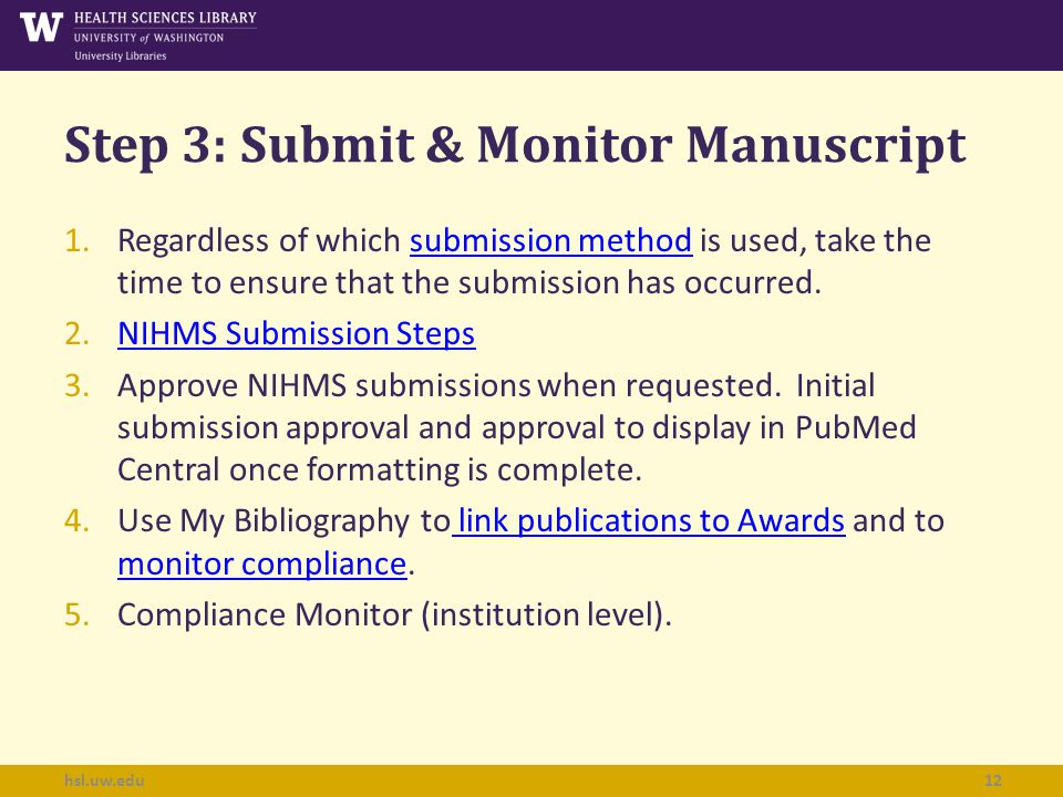 Step 3: Submit & Monitor Manuscript hsl.uw.edu12 1.Regardless of which submission method is used, take the time to ensure that the submission has occurred.submission method 2.NIHMS Submission StepsNIHMS Submission Steps 3.Approve NIHMS submissions when requested.