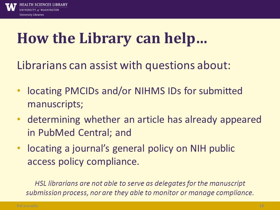 How the Library can help… Librarians can assist with questions about: locating PMCIDs and/or NIHMS IDs for submitted manuscripts; determining whether an article has already appeared in PubMed Central; and locating a journal's general policy on NIH public access policy compliance.