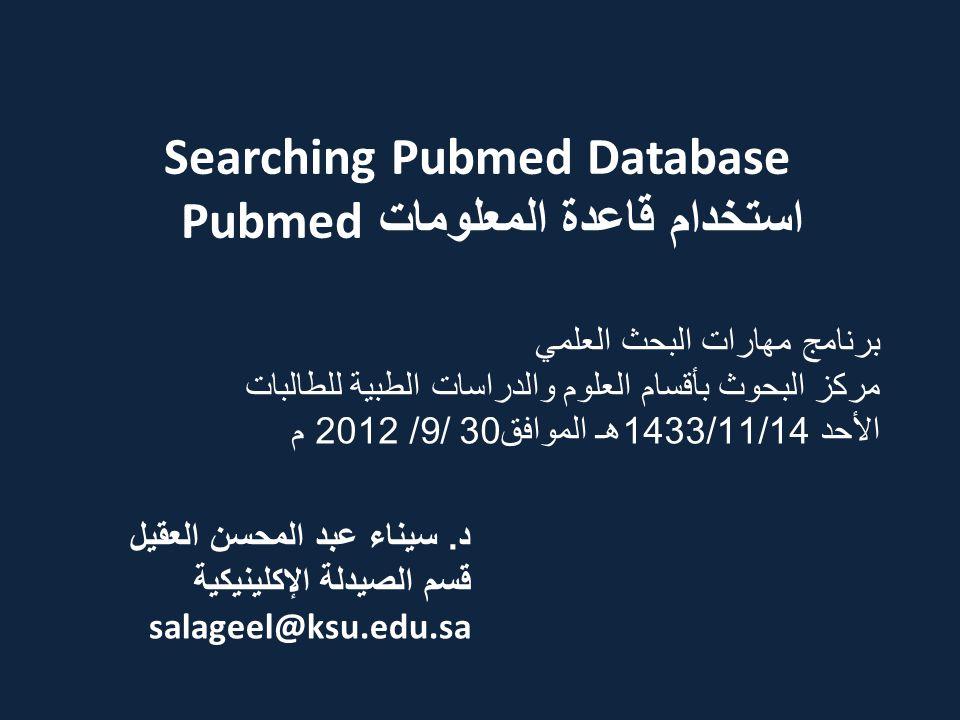 Searching Pubmed Database استخدام قاعدة المعلومات Pubmed د. سيناء عبد المحسن العقيل قسم الصيدلة الإكلينيكية salageel@ksu.edu.sa برنامج مهارات البحث ال