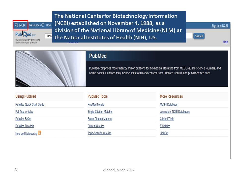 The National Center for Biotechnology Information (NCBI) established on November 4, 1988, as a division of the National Library of Medicine (NLM) at the National Institutes of Health (NIH), US.