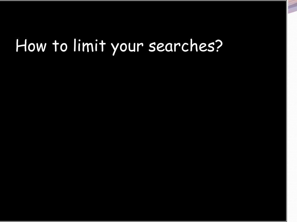 limit your searches How to limit your searches