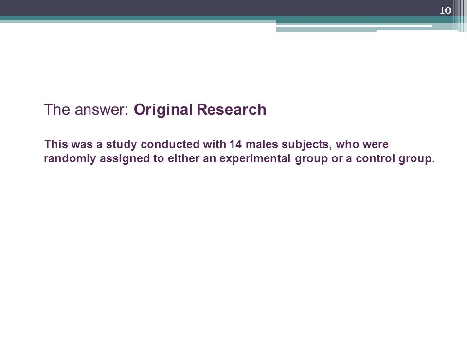 10 The answer: Original Research This was a study conducted with 14 males subjects, who were randomly assigned to either an experimental group or a control group.