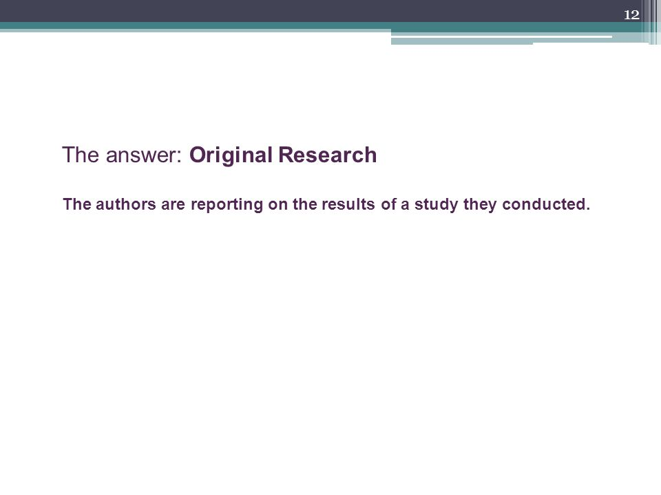 12 The answer: Original Research The authors are reporting on the results of a study they conducted.