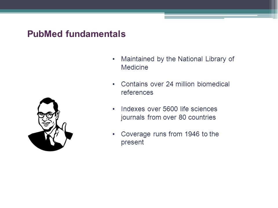 Maintained by the National Library of Medicine Contains over 24 million biomedical references Indexes over 5600 life sciences journals from over 80 countries Coverage runs from 1946 to the present PubMed fundamentals
