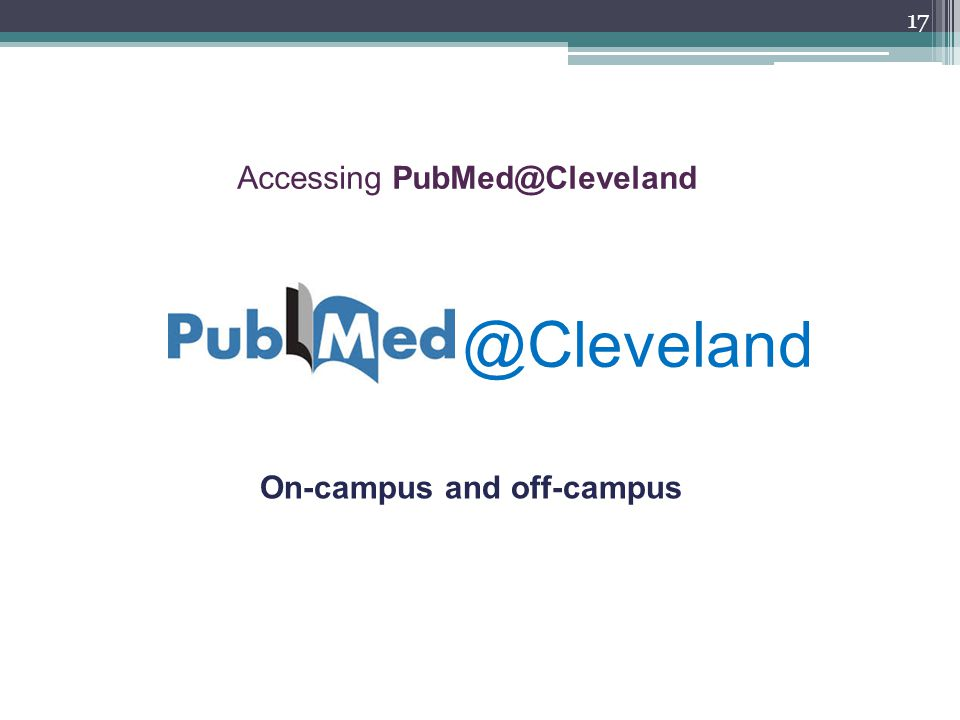 Accessing PubMed@Cleveland On-campus and off-campus 17 @Cleveland