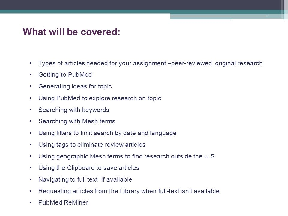 What will be covered: Types of articles needed for your assignment –peer-reviewed, original research Getting to PubMed Generating ideas for topic Using PubMed to explore research on topic Searching with keywords Searching with Mesh terms Using filters to limit search by date and language Using tags to eliminate review articles Using geographic Mesh terms to find research outside the U.S.